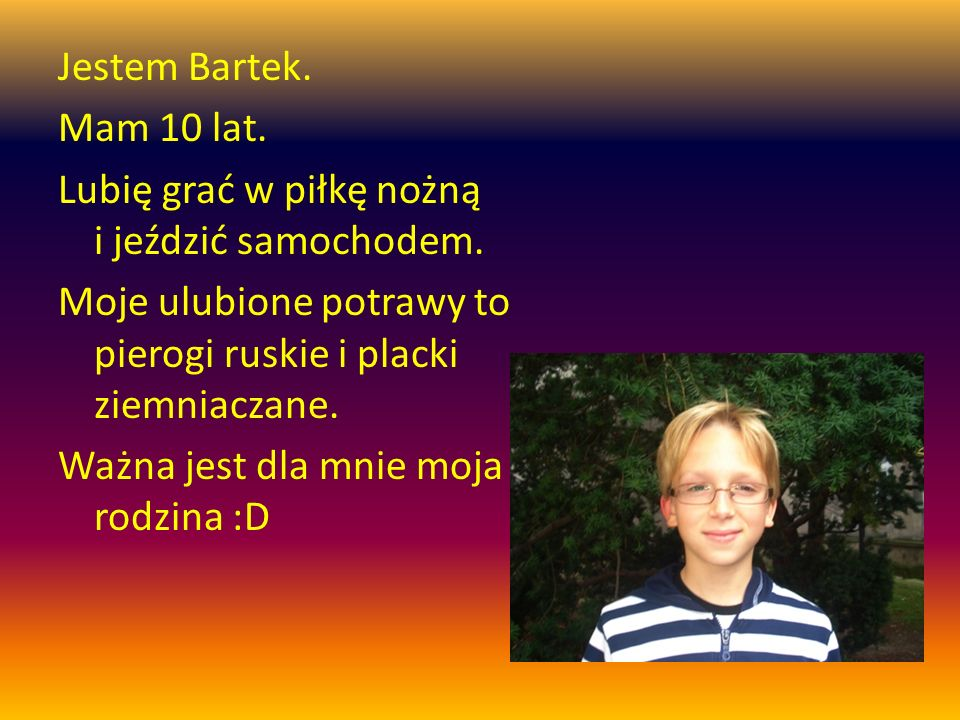 Jestem Bartek. Mam 10 lat. Lubię grać w piłkę nożną i jeździć samochodem.