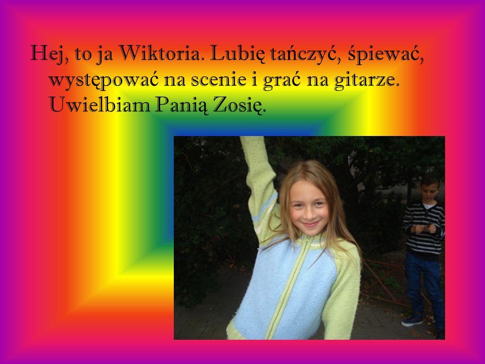 Hej, to ja Wiktoria.Lubię tańczyć, śpiewać, występować na scenie i grać na gitarze.