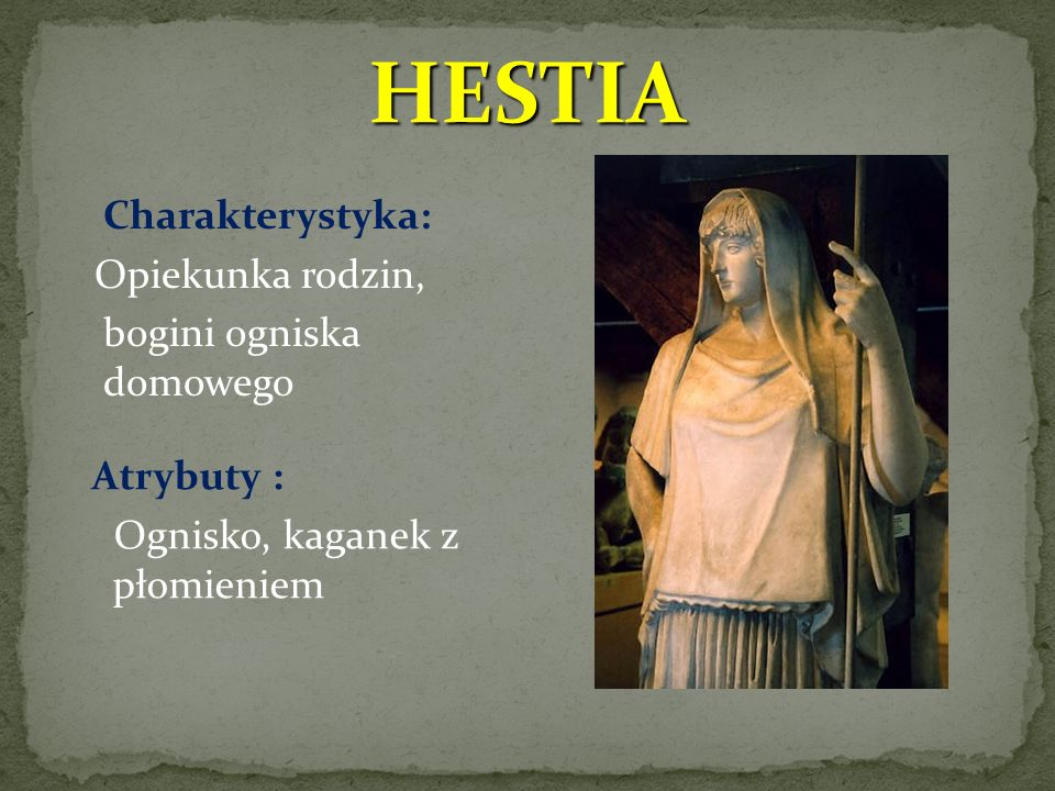 HESTIA Charakterystyka: Opiekunka rodzin, bogini ogniska domowego