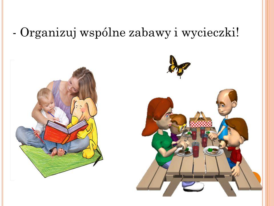 - Organizuj wspólne zabawy i wycieczki!