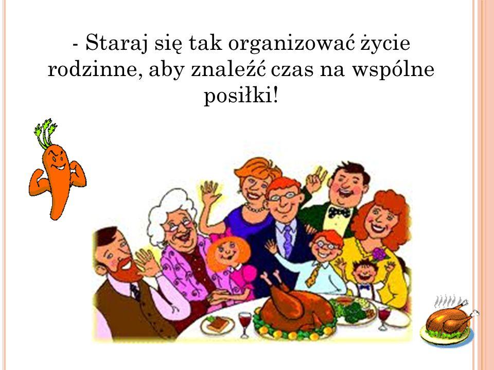 - Staraj się tak organizować życie rodzinne, aby znaleźć czas na wspólne posiłki!
