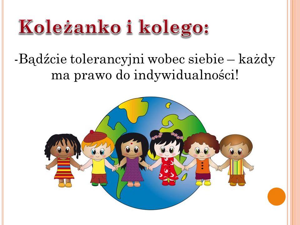 Koleżanko i kolego: -Bądźcie tolerancyjni wobec siebie – każdy ma prawo do indywidualności!