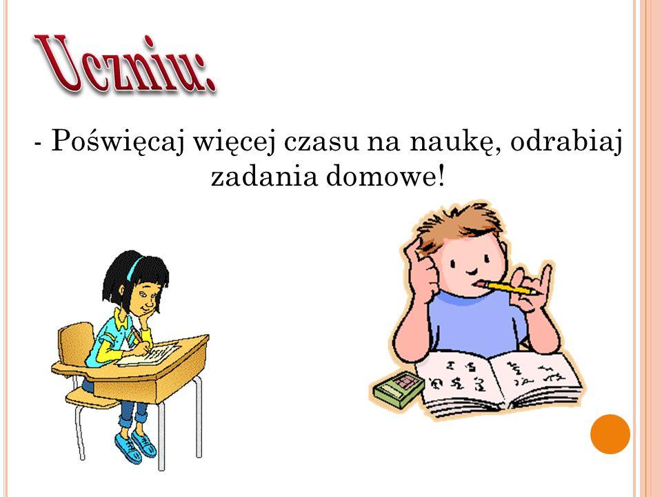 - Poświęcaj więcej czasu na naukę, odrabiaj zadania domowe!