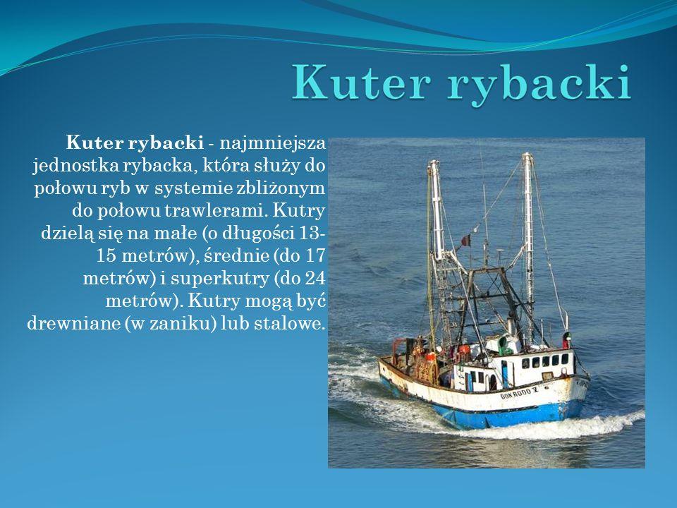 Kuter rybacki - najmniejsza jednostka rybacka, która służy do połowu ryb w systemie zbliżonym do połowu trawlerami.
