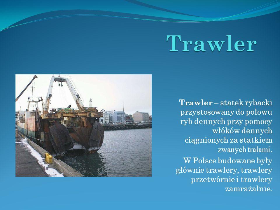 Trawler – statek rybacki przystosowany do połowu ryb dennych przy pomocy włóków dennych ciągnionych za statkiem zwanych trałami.