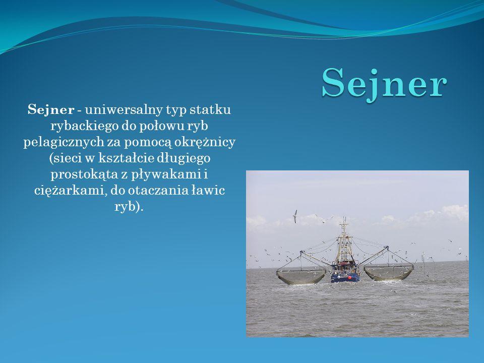 Sejner - uniwersalny typ statku rybackiego do połowu ryb pelagicznych za pomocą okrężnicy (sieci w kształcie długiego prostokąta z pływakami i ciężarkami, do otaczania ławic ryb).