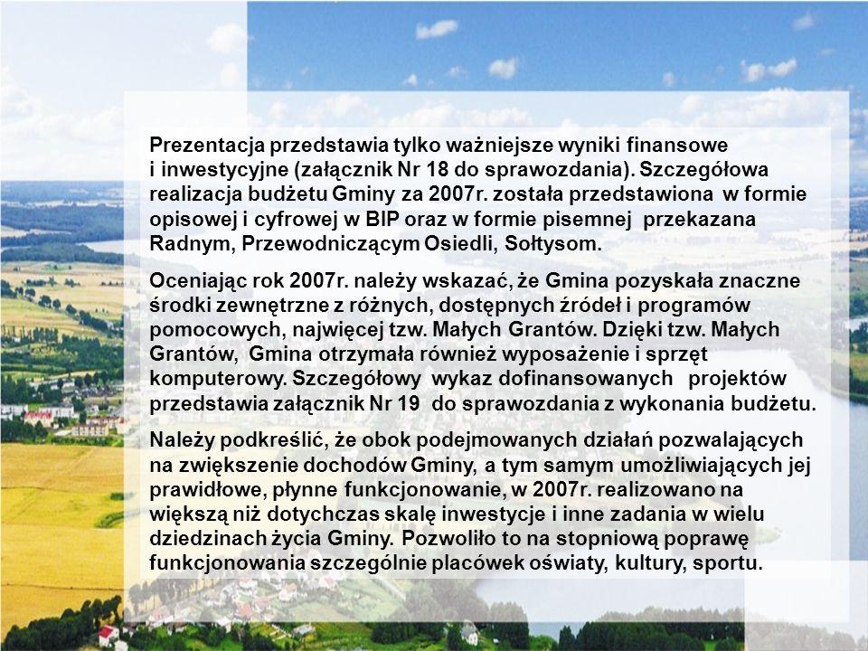 Prezentacja przedstawia tylko ważniejsze wyniki finansowe i inwestycyjne (załącznik Nr 18 do sprawozdania). Szczegółowa realizacja budżetu Gminy za 2007r. została przedstawiona w formie opisowej i cyfrowej w BIP oraz w formie pisemnej przekazana Radnym, Przewodniczącym Osiedli, Sołtysom.