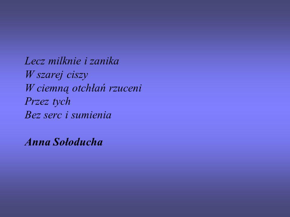 Lecz milknie i zanika W szarej ciszy W ciemną otchłań rzuceni Przez tych Bez serc i sumienia Anna Sołoducha