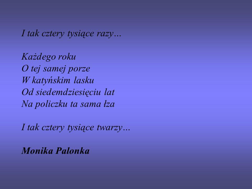 I tak cztery tysiące razy… Każdego roku O tej samej porze W katyńskim lasku Od siedemdziesięciu lat Na policzku ta sama łza I tak cztery tysiące twarzy… Monika Palonka