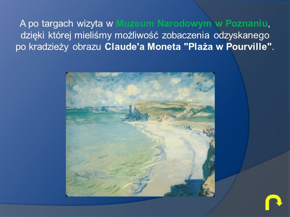 A po targach wizyta w Muzeum Narodowym w Poznaniu, dzięki której mieliśmy możliwość zobaczenia odzyskanego po kradzieży obrazu Claude a Moneta Plaża w Pourville .
