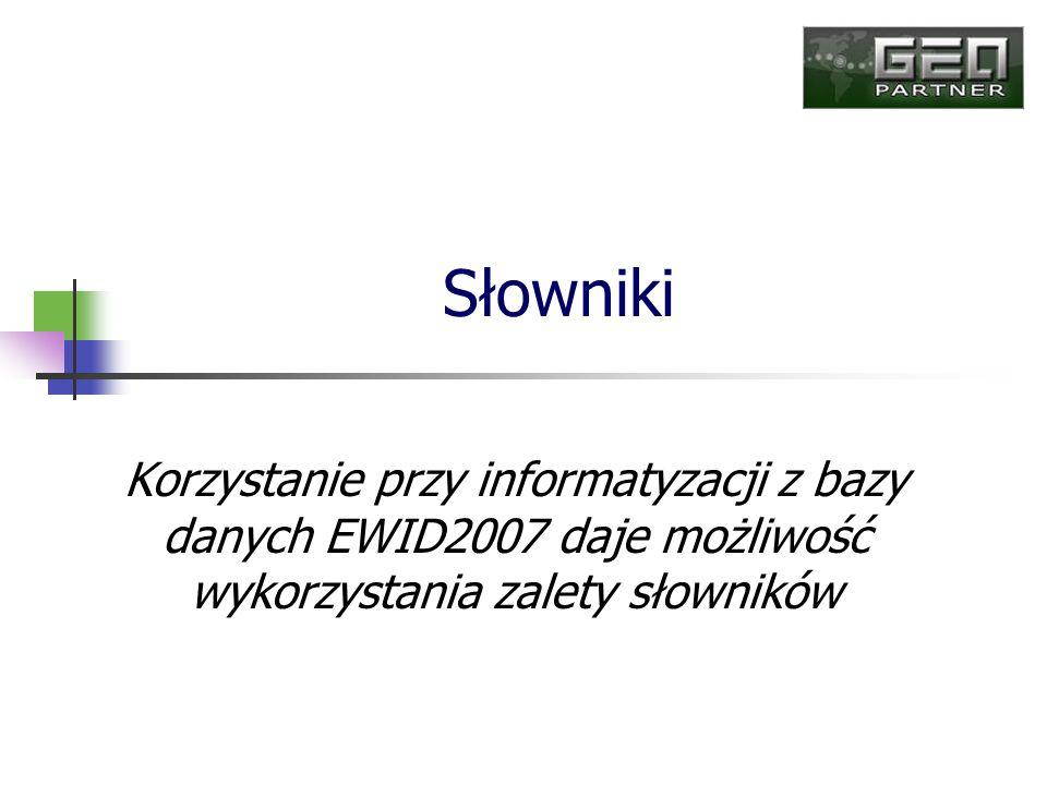 Słowniki Korzystanie przy informatyzacji z bazy danych EWID2007 daje możliwość wykorzystania zalety słowników.