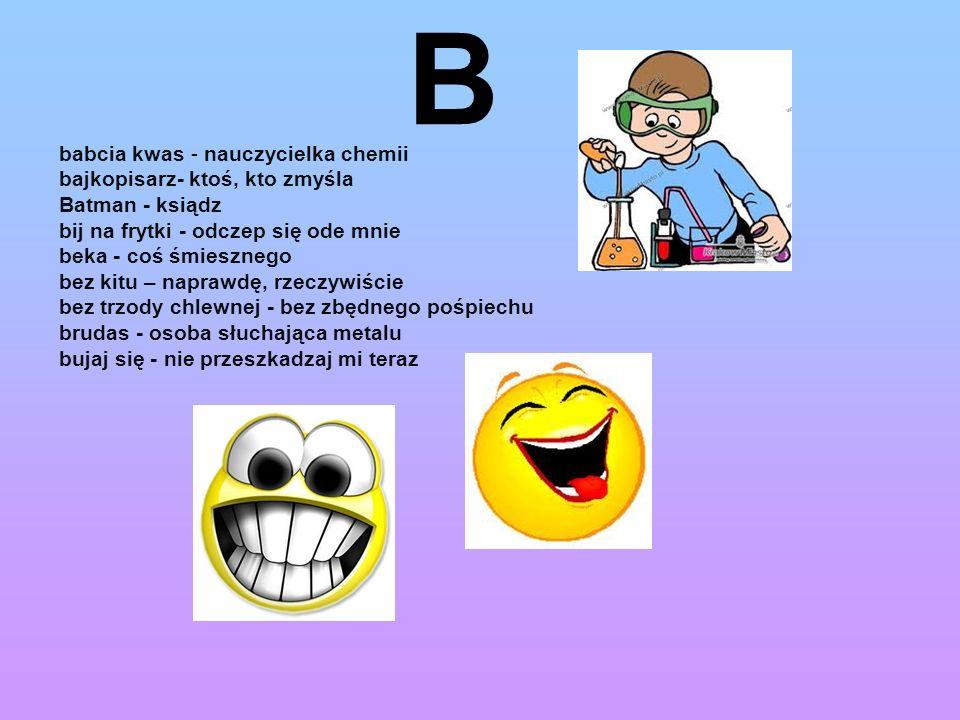B babcia kwas - nauczycielka chemii bajkopisarz- ktoś, kto zmyśla