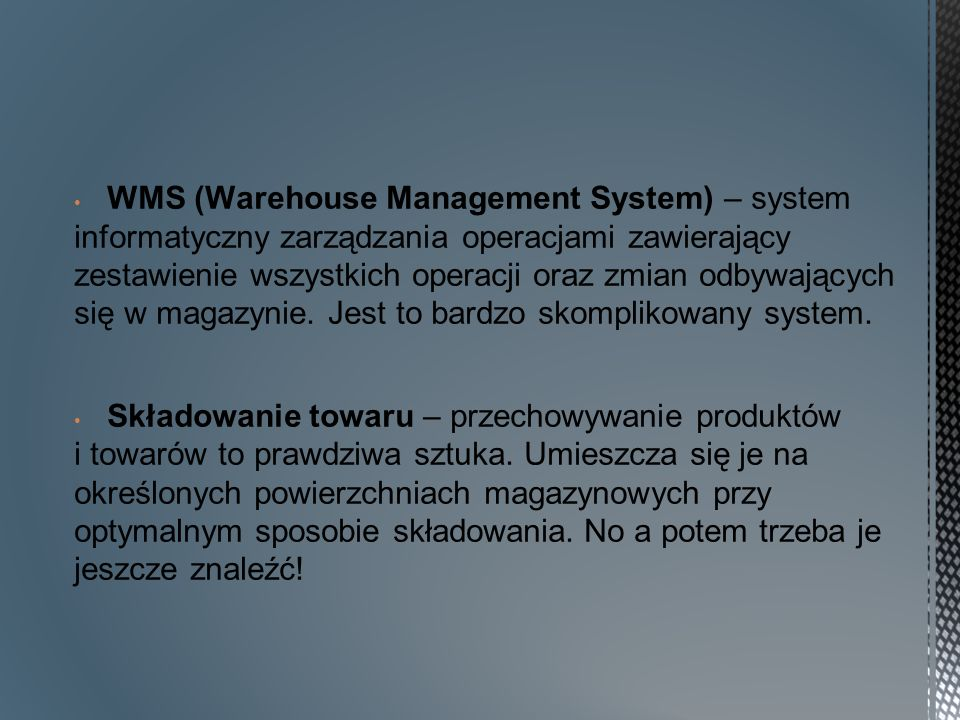 WMS (Warehouse Management System) – system informatyczny zarządzania operacjami zawierający zestawienie wszystkich operacji oraz zmian odbywających się w magazynie. Jest to bardzo skomplikowany system.