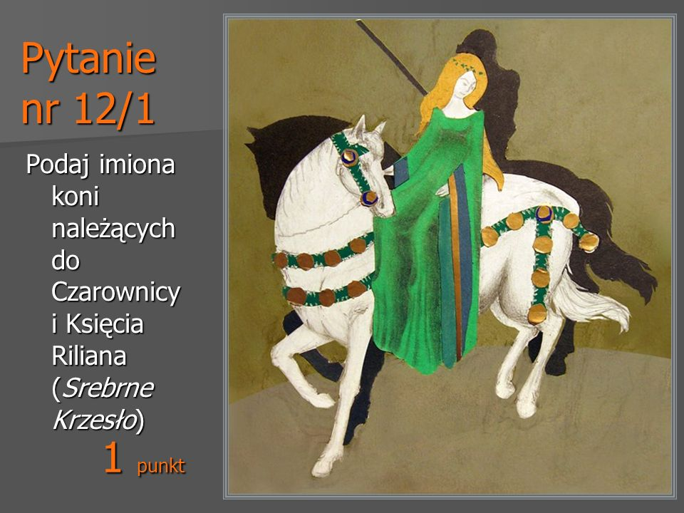 Pytanie nr 12/1 Podaj imiona koni należących do Czarownicy i Księcia Riliana (Srebrne Krzesło) 1 punkt.