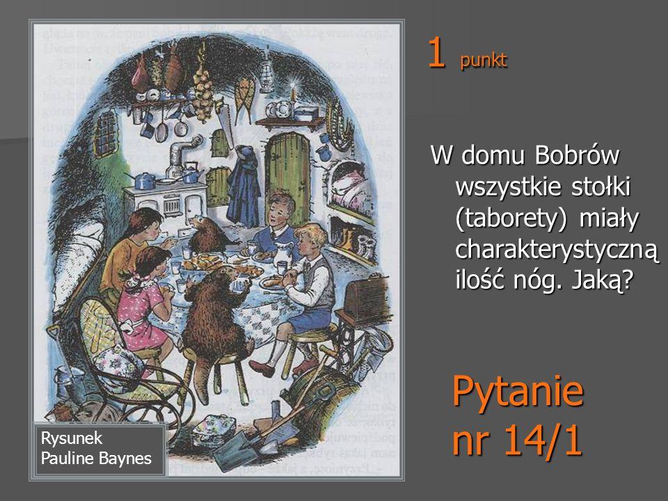 1 punkt W domu Bobrów wszystkie stołki (taborety) miały charakterystyczną ilość nóg. Jaką Pytanie nr 14/1.