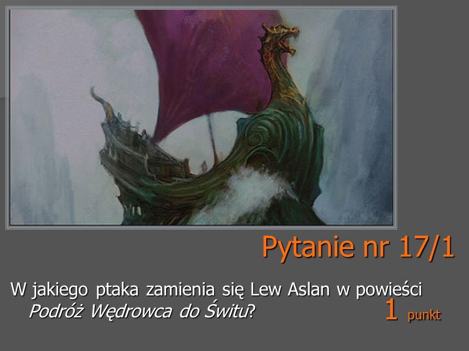 Pytanie nr 17/1 W jakiego ptaka zamienia się Lew Aslan w powieści Podróż Wędrowca do Świtu 1 punkt