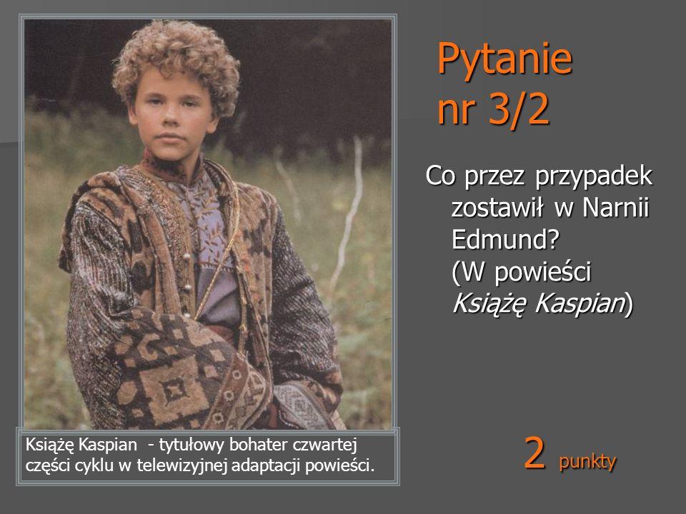 Pytanie nr 3/2 Co przez przypadek zostawił w Narnii Edmund (W powieści Książę Kaspian) 2 punkty.