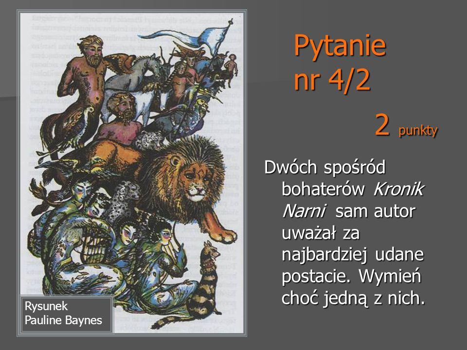 Pytanie nr 4/2 2 punkty. Dwóch spośród bohaterów Kronik Narni sam autor uważał za najbardziej udane postacie. Wymień choć jedną z nich.