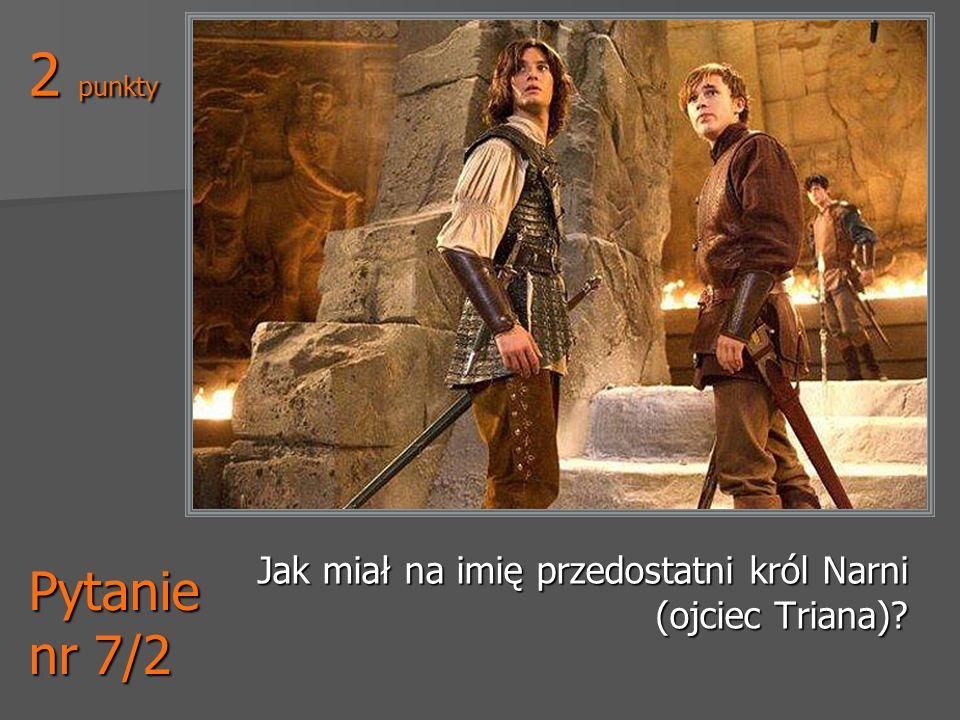 2 punkty Jak miał na imię przedostatni król Narni (ojciec Triana) Pytanie nr 7/2
