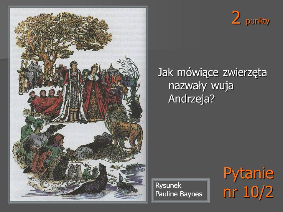 2 punkty Pytanie nr 10/2 Jak mówiące zwierzęta nazwały wuja Andrzeja