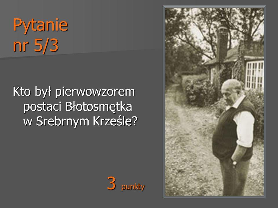 Pytanie nr 5/3 Kto był pierwowzorem postaci Błotosmętka w Srebrnym Krześle 3 punkty