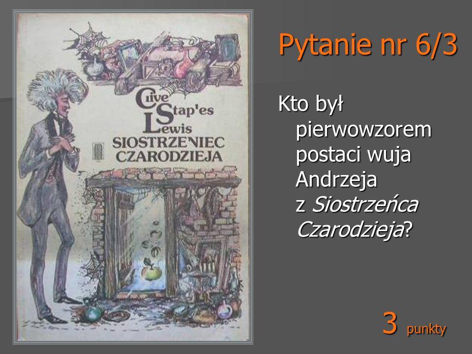 Pytanie nr 6/3 Kto był pierwowzorem postaci wuja Andrzeja z Siostrzeńca Czarodzieja 3 punkty