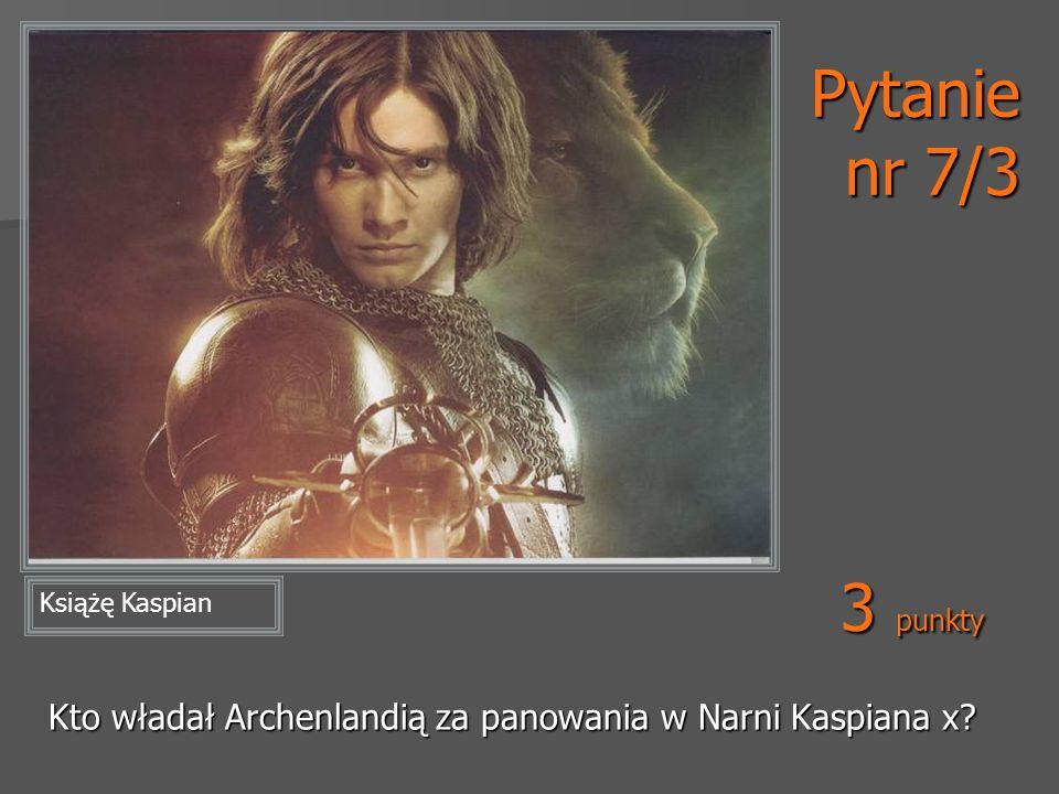 Pytanie nr 7/3 3 punkty Książę Kaspian Kto władał Archenlandią za panowania w Narni Kaspiana x