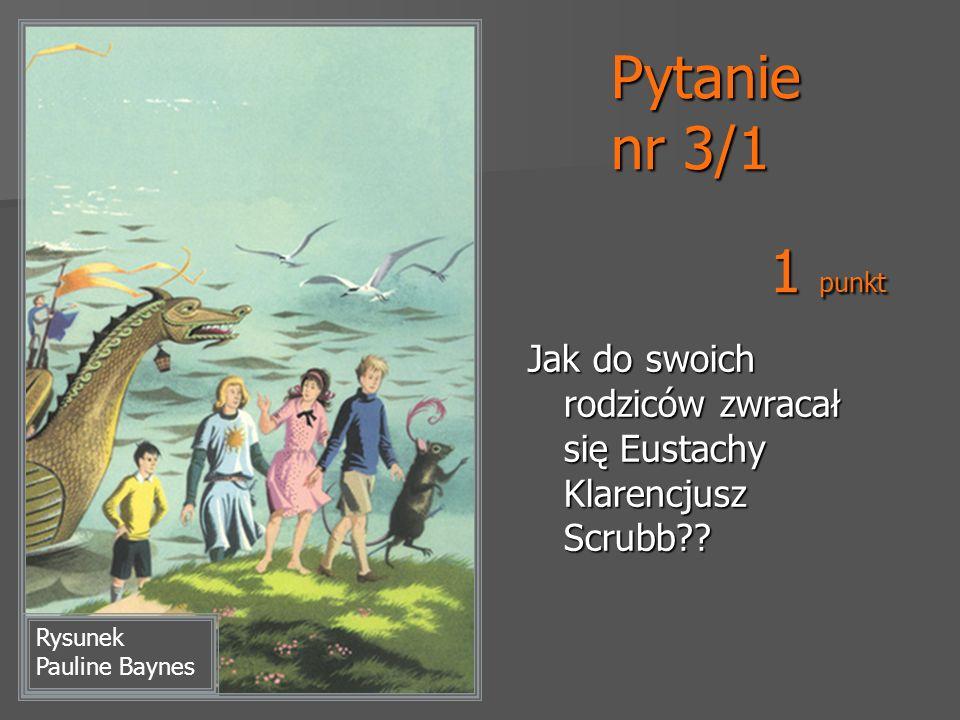 Pytanie nr 3/1 1 punkt. Jak do swoich rodziców zwracał się Eustachy Klarencjusz Scrubb .