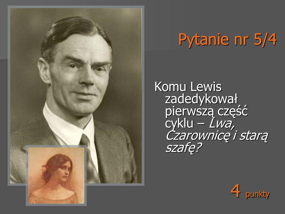 Pytanie nr 5/4 Komu Lewis zadedykował pierwszą część cyklu – Lwa, Czarownicę i starą szafę.