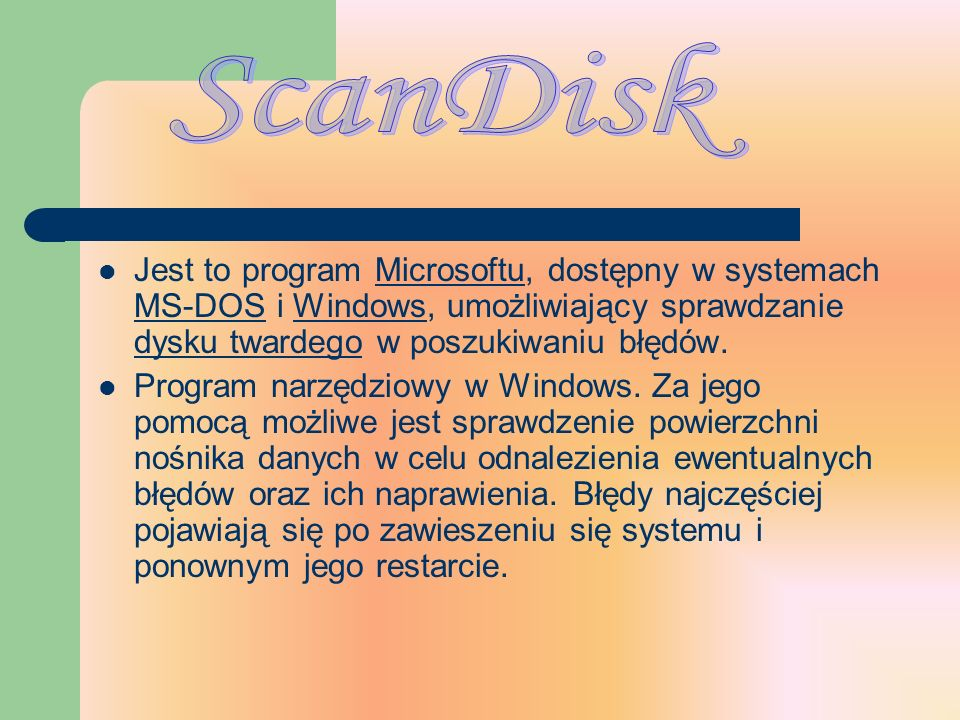 ScanDisk Jest to program Microsoftu, dostępny w systemach MS-DOS i Windows, umożliwiający sprawdzanie dysku twardego w poszukiwaniu błędów.