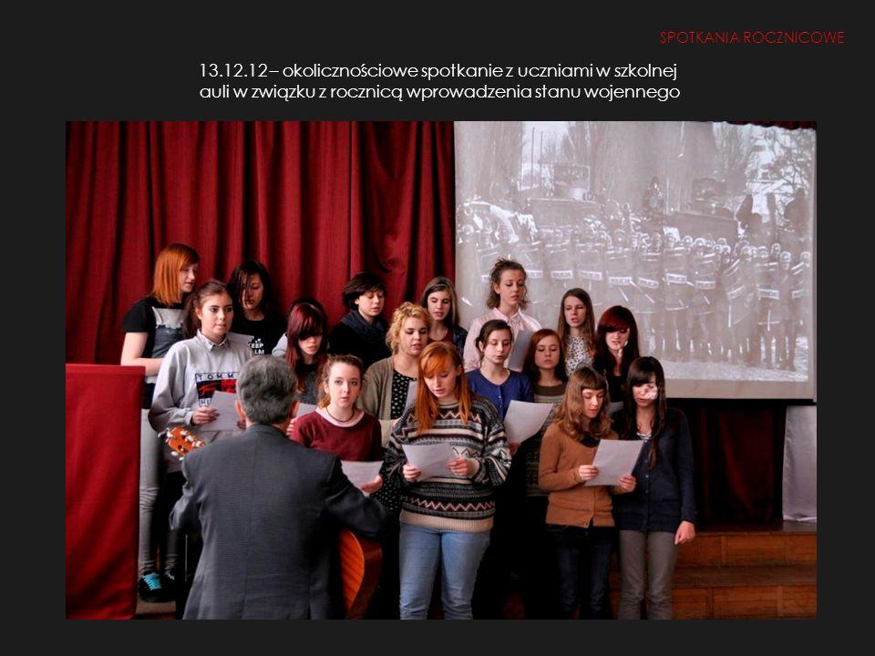 SPOTKANIA ROCZNICOWE 13.12.12 – okolicznościowe spotkanie z uczniami w szkolnej auli w związku z rocznicą wprowadzenia stanu wojennego.