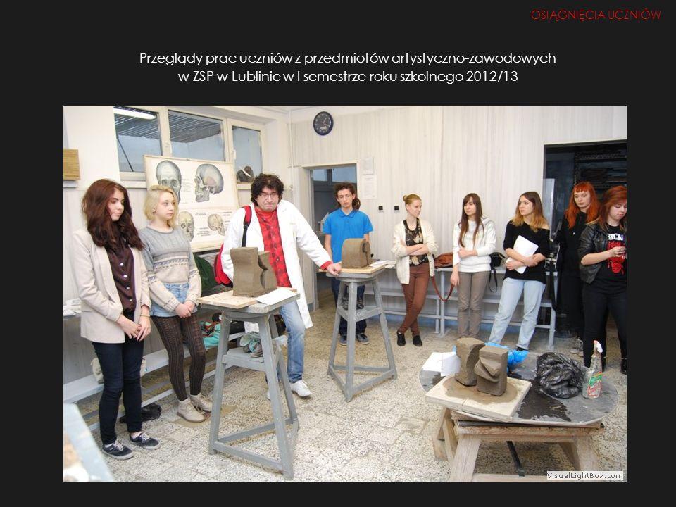 OSIĄGNIĘCIA UCZNIÓW Przeglądy prac uczniów z przedmiotów artystyczno-zawodowych w ZSP w Lublinie w I semestrze roku szkolnego 2012/13.