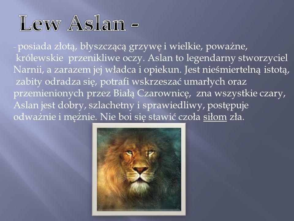 Lew Aslan - - posiada złotą, błyszczącą grzywę i wielkie, poważne,