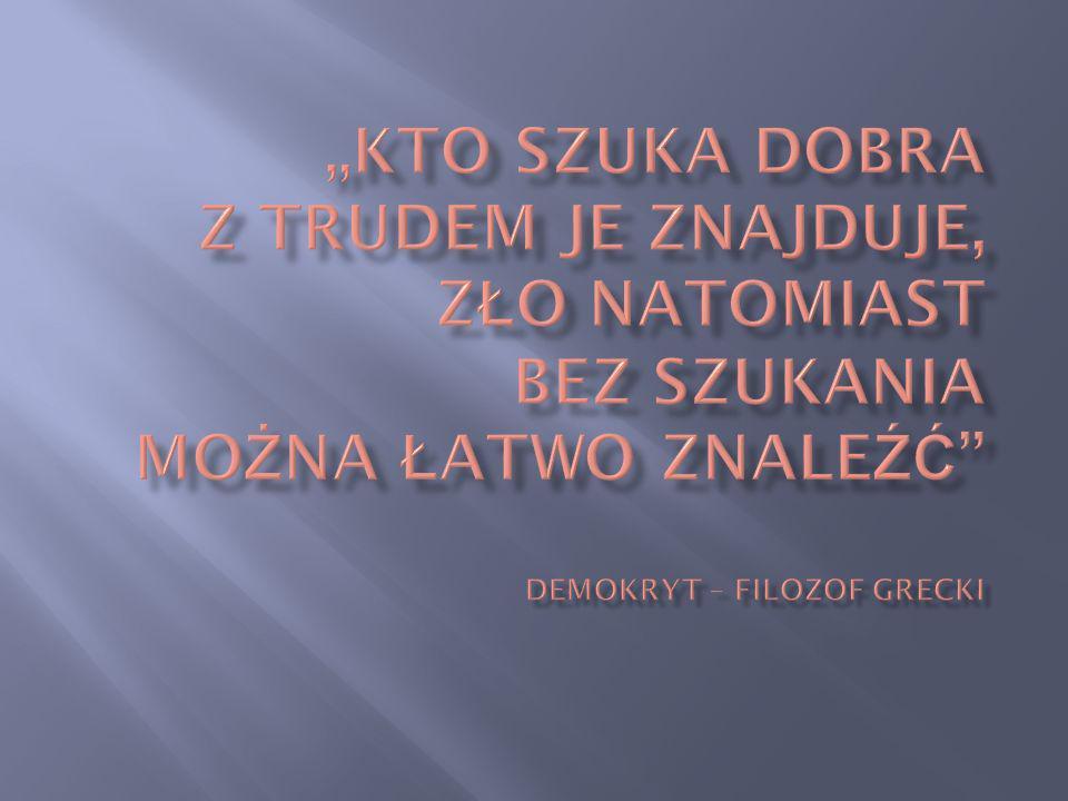 """""""Kto szuka dobra z trudem je znajduje, zło natomiast bez szukania można łatwo znaleźć demokryt – filozof grecki"""