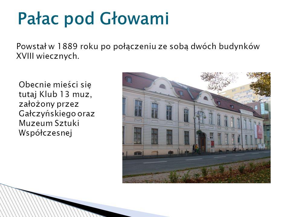 Pałac pod Głowami Powstał w 1889 roku po połączeniu ze sobą dwóch budynków XVIII wiecznych.