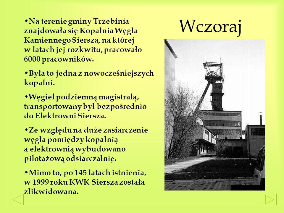 Wczoraj Na terenie gminy Trzebinia znajdowała się Kopalnia Węgla Kamiennego Siersza, na której w latach jej rozkwitu, pracowało 6000 pracowników.