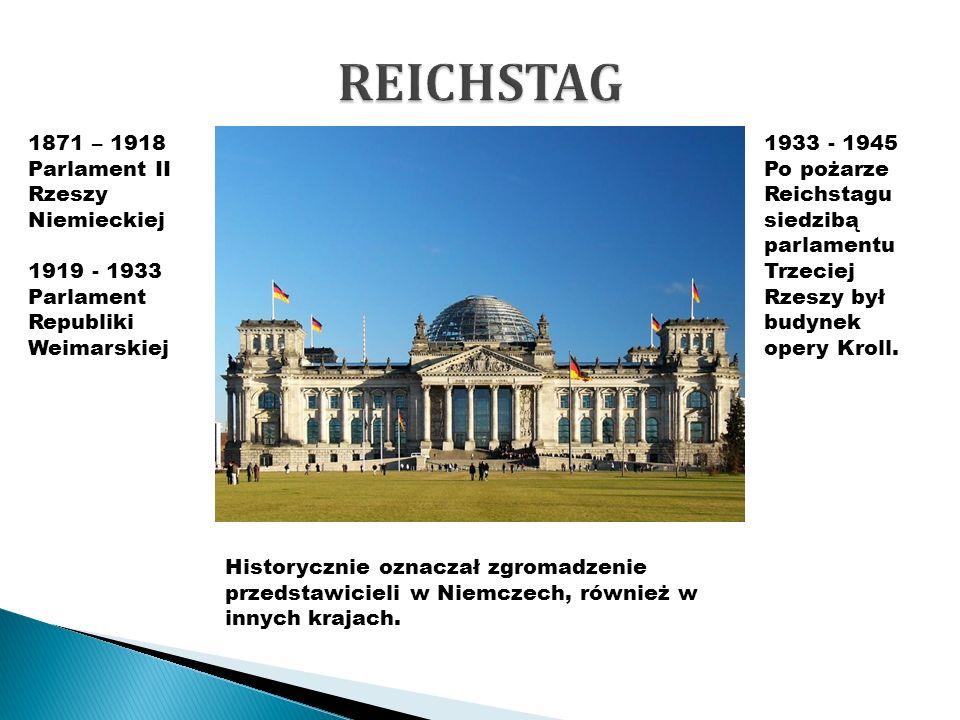 REICHSTAG 1871 – 1918 Parlament II Rzeszy Niemieckiej 1919 - 1933 Parlament Republiki Weimarskiej.