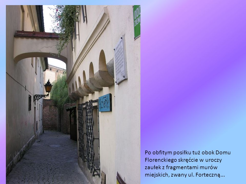 Po obfitym posiłku tuż obok Domu Florenckiego skręćcie w uroczy zaułek z fragmentami murów miejskich, zwany ul.