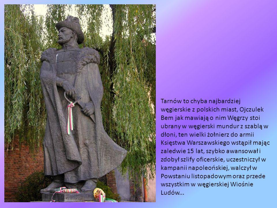 Tarnów to chyba najbardziej węgierskie z polskich miast, Ojczulek Bem jak mawiają o nim Węgrzy stoi ubrany w węgierski mundur z szablą w dłoni, ten wielki żołnierz do armii Księstwa Warszawskiego wstąpił mając zaledwie 15 lat, szybko awansował i zdobył szlify oficerskie, uczestniczył w kampanii napoleońskiej, walczył w Powstaniu listopadowym oraz przede wszystkim w węgierskiej Wiośnie Ludów...