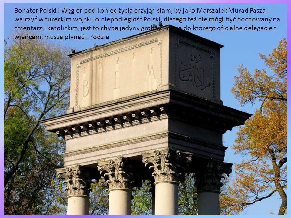 Bohater Polski i Węgier pod koniec życia przyjął islam, by jako Marszałek Murad Pasza walczyć w tureckim wojsku o niepodległość Polski, dlatego też nie mógł być pochowany na cmentarzu katolickim, jest to chyba jedyny grób w Polsce do którego oficjalne delegacje z wieńcami muszą płynąć...