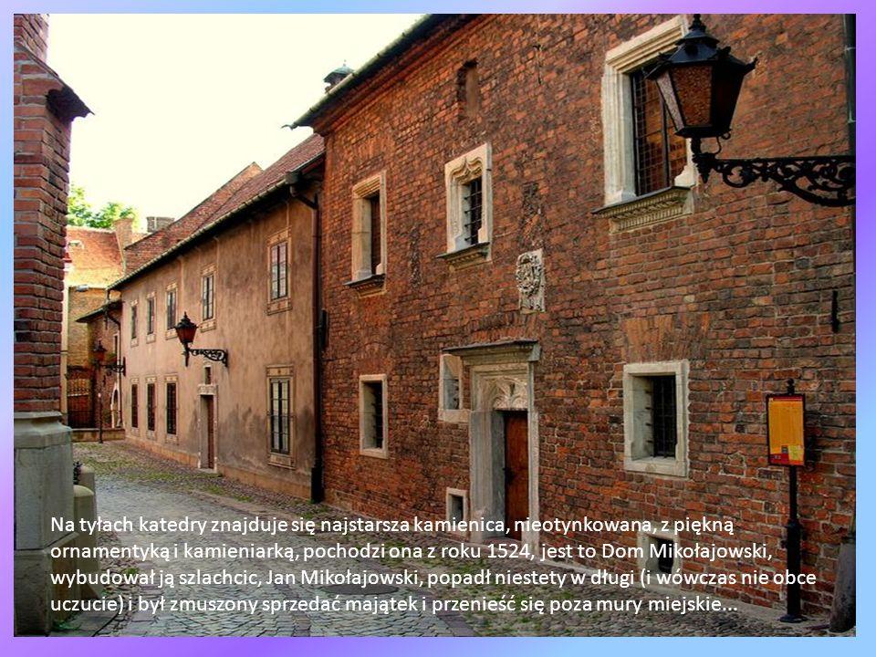 Na tyłach katedry znajduje się najstarsza kamienica, nieotynkowana, z piękną ornamentyką i kamieniarką, pochodzi ona z roku 1524, jest to Dom Mikołajowski, wybudował ją szlachcic, Jan Mikołajowski, popadł niestety w długi (i wówczas nie obce uczucie) i był zmuszony sprzedać majątek i przenieść się poza mury miejskie...