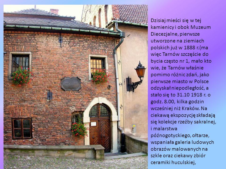 Dzisiaj mieści się w tej kamienicy i obok Muzeum Diecezjalne, pierwsze utworzone na ziemiach polskich już w 1888 r.(ma więc Tarnów szczęście do bycia często nr 1, mało kto wie, że Tarnów właśnie pomimo różnic zdań, jako pierwsze miasto w Polsce odzyskał niepodległość, a stało się to 31.10 1918 r.