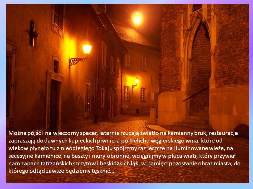 Można pójść i na wieczorny spacer, latarnie rzucają światło na kamienny bruk, restauracje zapraszają do dawnych kupieckich piwnic, a po kielichu węgierskiego wina, które od wieków płynęło tu z nieodległego Tokaju spójrzmy raz jeszcze na iluminowane wieże, na secesyjne kamienice, na baszty i mury obronne, wciągnijmy w płuca wiatr, który przywiał nam zapach tatrzańskich szczytów i beskidzkich łąk, w pamięci pozostanie obraz miasta, do którego odtąd zawsze będziemy tęsknić…