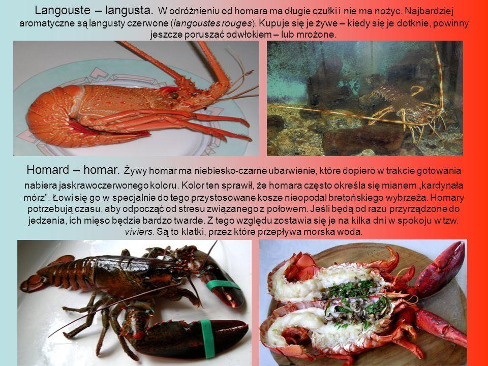 Langouste – langusta. W odróżnieniu od homara ma długie czułki i nie ma nożyc. Najbardziej aromatyczne są langusty czerwone (langoustes rouges). Kupuje się je żywe – kiedy się je dotknie, powinny jeszcze poruszać odwłokiem – lub mrożone.