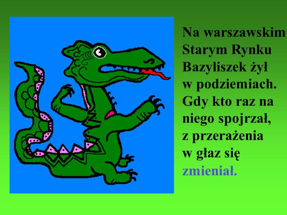 Na warszawskim Starym Rynku. Bazyliszek żył. w podziemiach. Gdy kto raz na. niego spojrzał, z przerażenia.