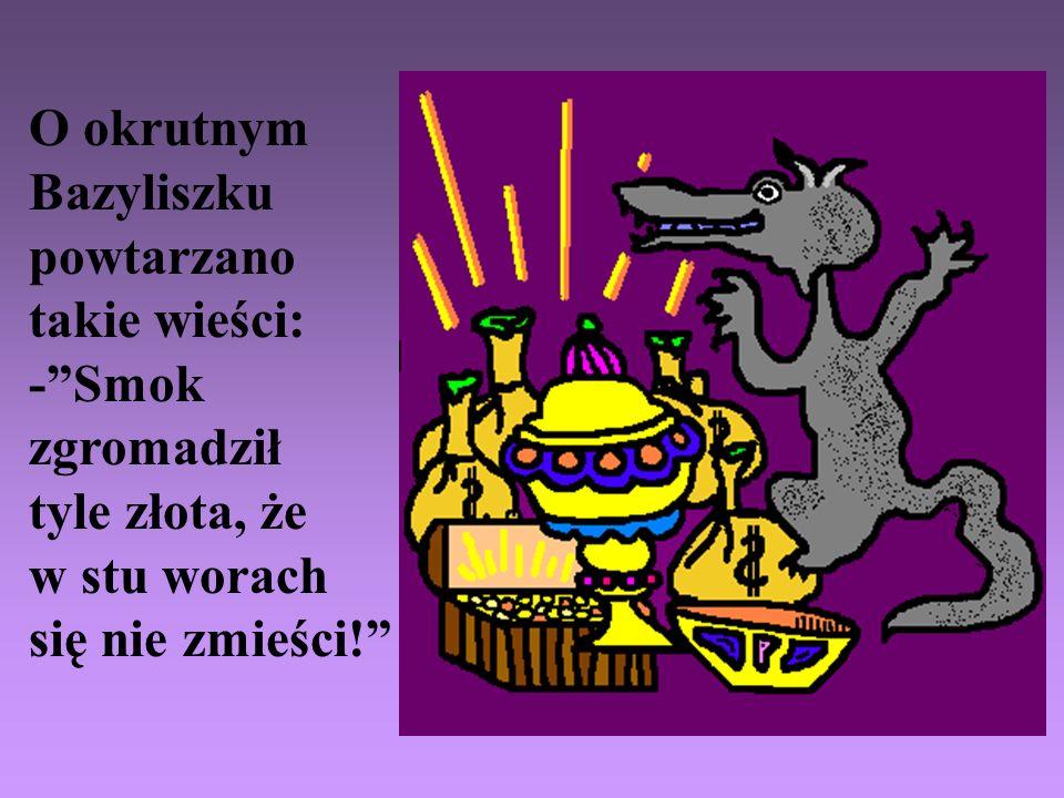 O okrutnym Bazyliszku. powtarzano. takie wieści: - Smok. zgromadził. tyle złota, że. w stu worach.