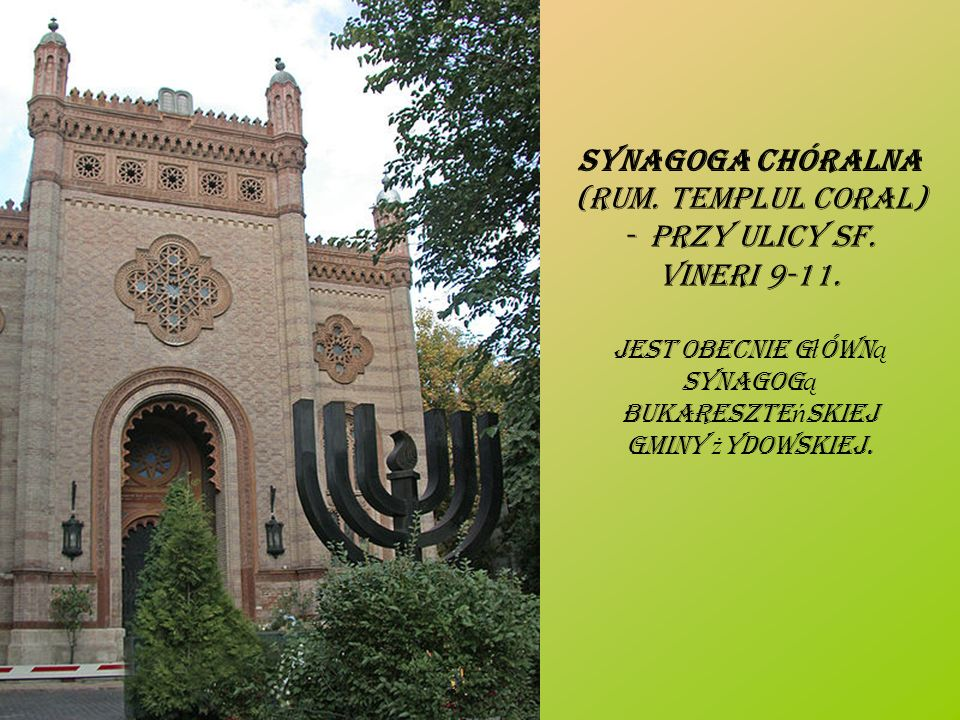 Synagoga Chóralna (rum. Templul Coral) - przy ulicy Sf. Vineri 9-11.