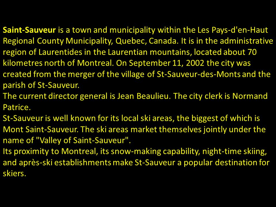 Saint-Sauveur is a town and municipality within the Les Pays-d en-Haut Regional County Municipality, Quebec, Canada. It is in the administrative region of Laurentides in the Laurentian mountains, located about 70 kilometres north of Montreal. On September 11, 2002 the city was created from the merger of the village of St-Sauveur-des-Monts and the parish of St-Sauveur.