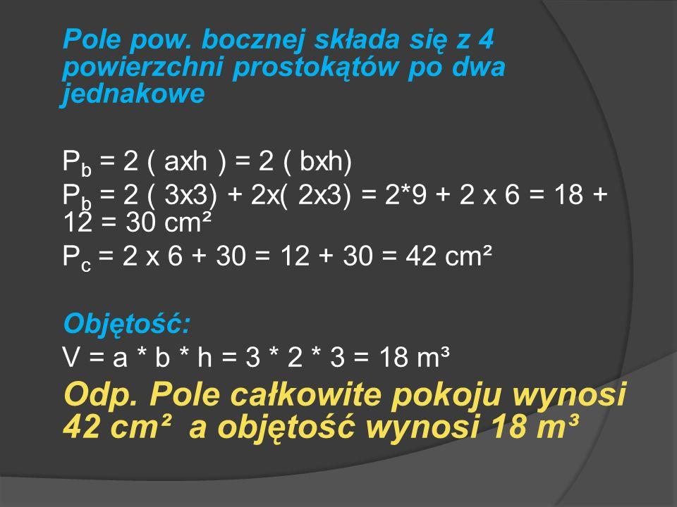 Odp. Pole całkowite pokoju wynosi 42 cm² a objętość wynosi 18 m³
