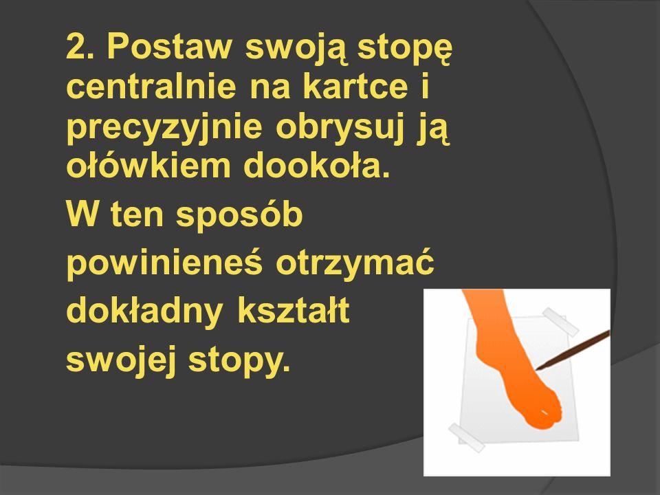 2.Postaw swoją stopę centralnie na kartce i precyzyjnie obrysuj ją ołówkiem dookoła.
